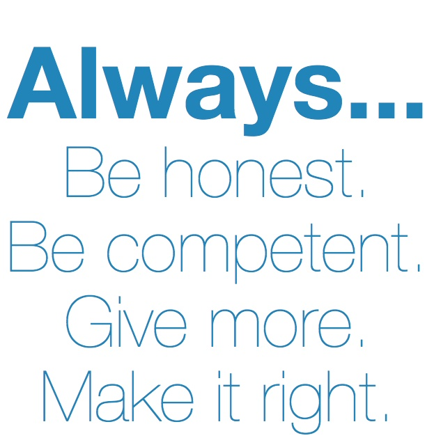 Always be honest, be competent, give more and make it right.