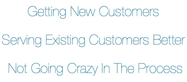 getting new customers, serving existing customers better and not going crazy in the process