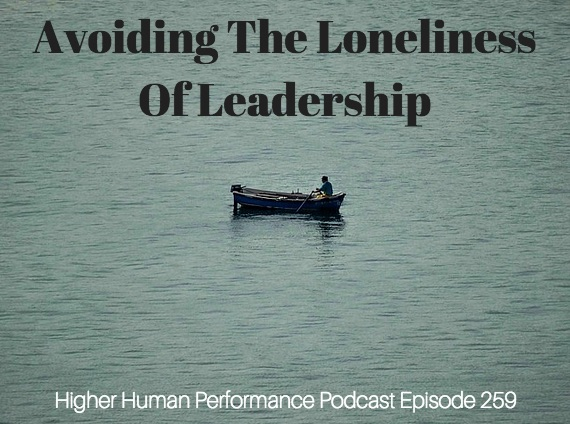 Avoiding The Loneliness Of Leadership - HIGHER HUMAN PERFORMANCE Podcast Episode 259