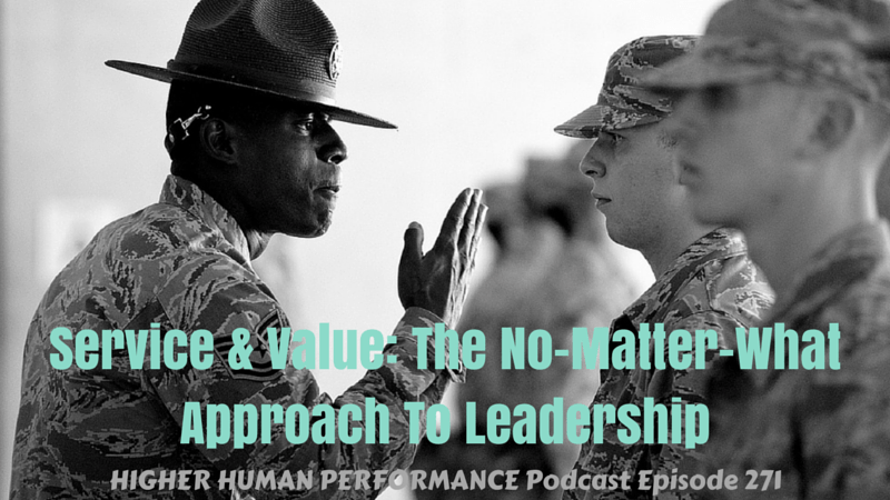 Service & Value: The No-Matter-What Approach To Leadership - HIGHER HUMAN PERFORMANCE Podcast Episode 271