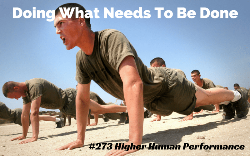 Doing What Needs To Be Done (Be Good At What You Do And Keep Getting Better) - HIGHER HUMAN PERFORMANCE Podcast Episode 273