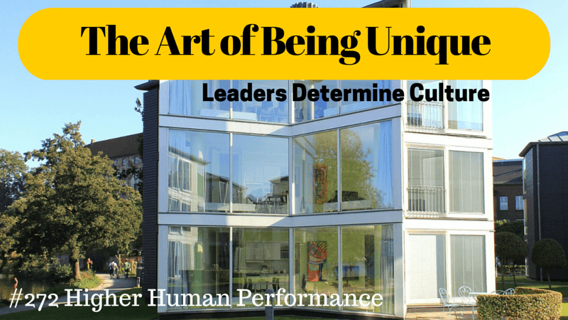 The Art Of Being Unique (Leaders Determine Culture) - HIGHER HUMAN PERFORMANCE Podcast Episode 272