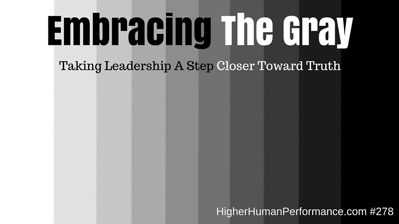 Embracing The Gray: Taking Leadership A Step Closer Toward Truth - HIGHER HUMAN PERFORMANCE Episode 279