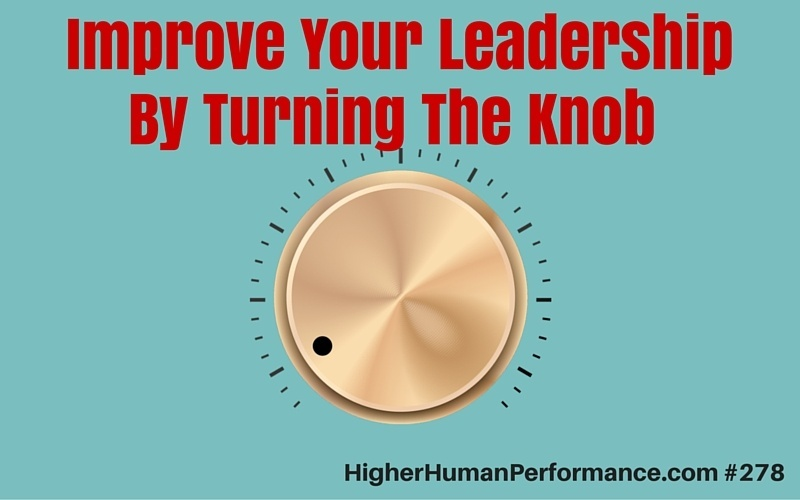 Improve Your Leadership By Turning The Knob - HIGHER HUMAN PERFORMANCE Podcast Episode 278