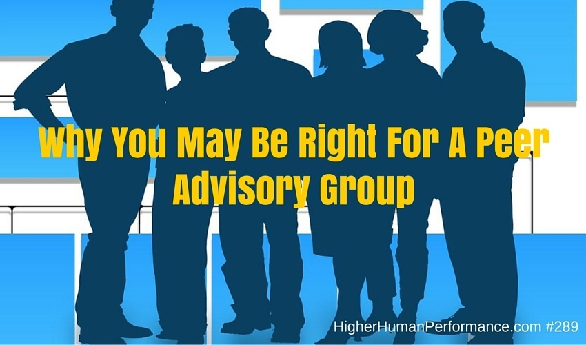 Why You May Be Right For A Peer Advisory Group - HIGHER HUMAN PERFORMANCE Podcast Episode 289