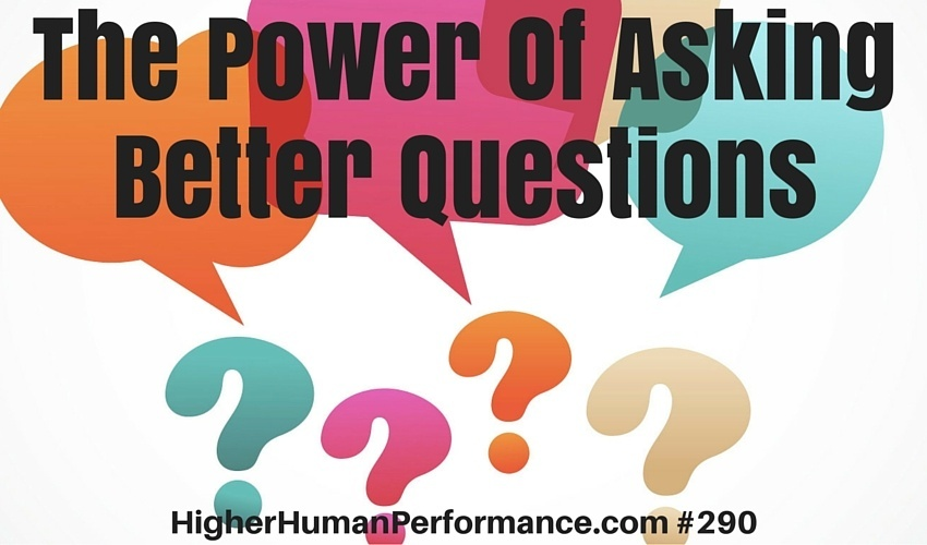 The Power Of Asking Better Questions - HIGHER HUMAN PERFORMANCE Podcast Episode 290