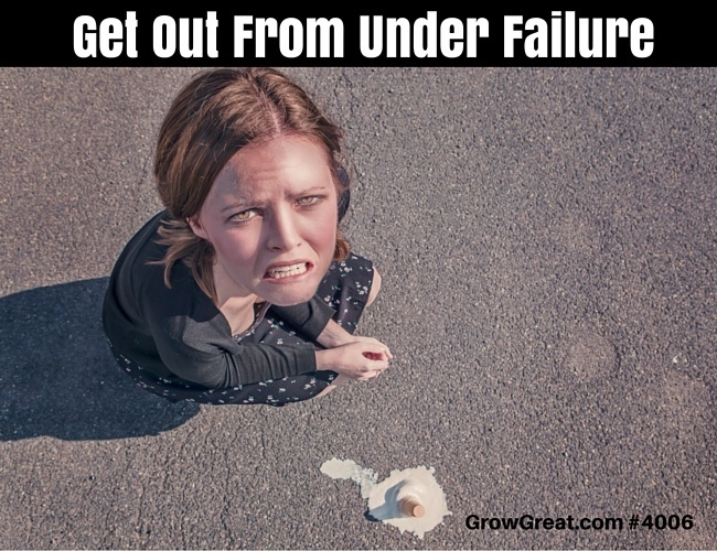 Get Out From Under Failure - GROW GREAT Podcast Episode 4006