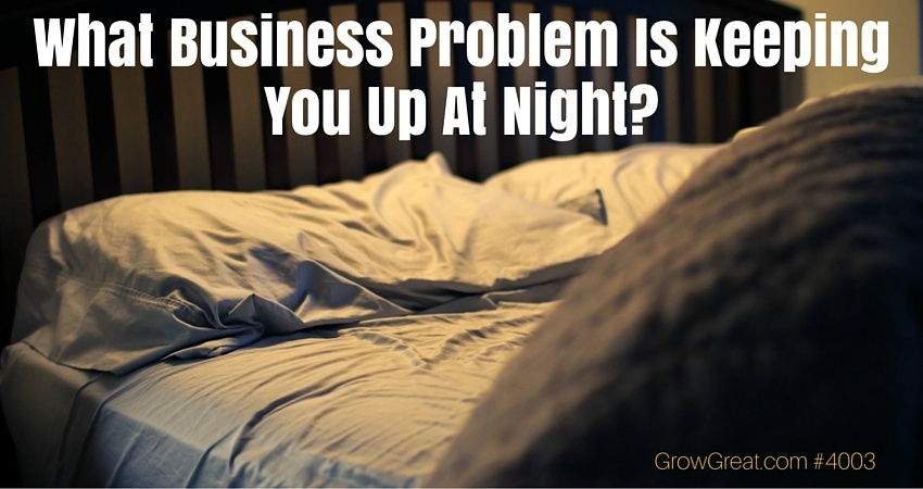 What Business Problem Is Keeping You Up At Night? - GROW GREAT Podcast Episode 4003