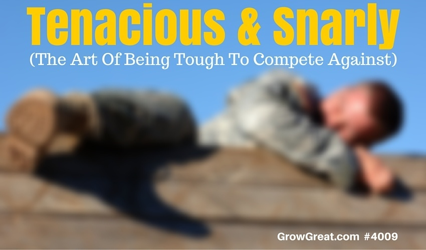 Tenacious & Snarly (The Art Of Being Tough To Compete Against) - GROW GREAT Podcast Episode 4009