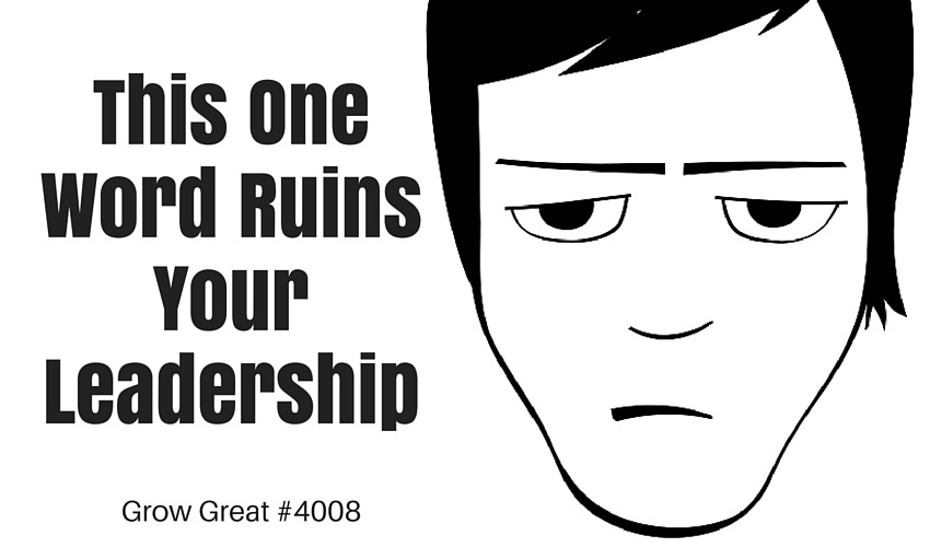 This One Word Ruins Your Leadership - GROW GREAT Podcast Episode 4008