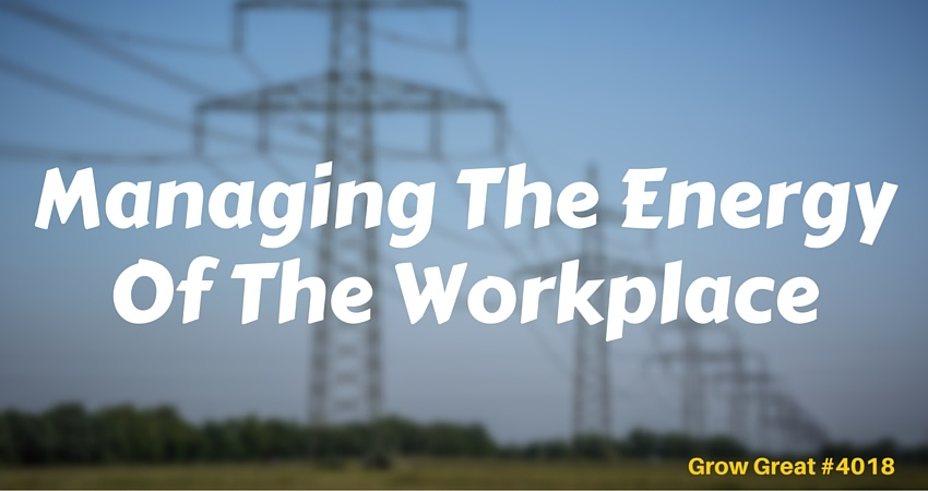 Managing The Energy Of The Workplace #4018 - GROW GREAT Podcast