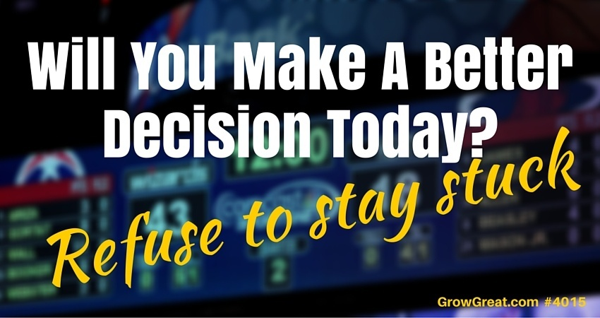 Will You Make A Better Decision Today? (Refuse To Stay Stuck) - GROW GREAT Podcast Episode 4015