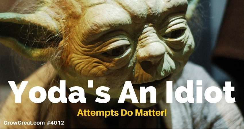 Yoda's An Idiot. Attempts Do Matter! - GROW GREAT Podcast Episode 4012