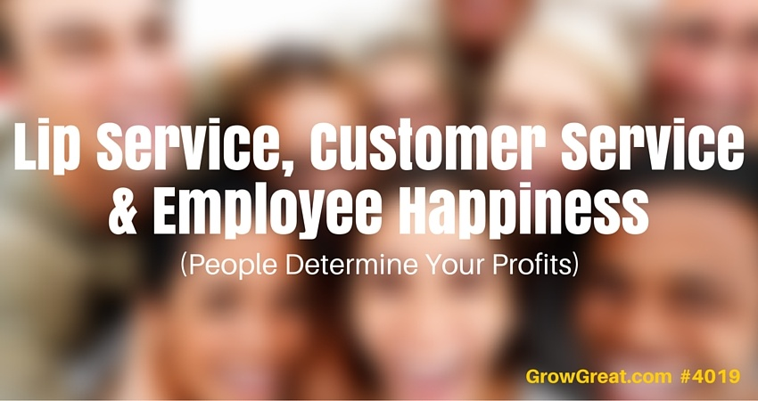Lip Service, Customer Service & Employee Happiness (People Determine Your Profits) #4019 - GROW GREAT