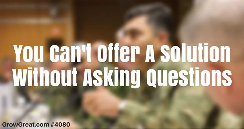 You Can't Offer A Solution Without Asking Questions #4020 - GROW GREAT