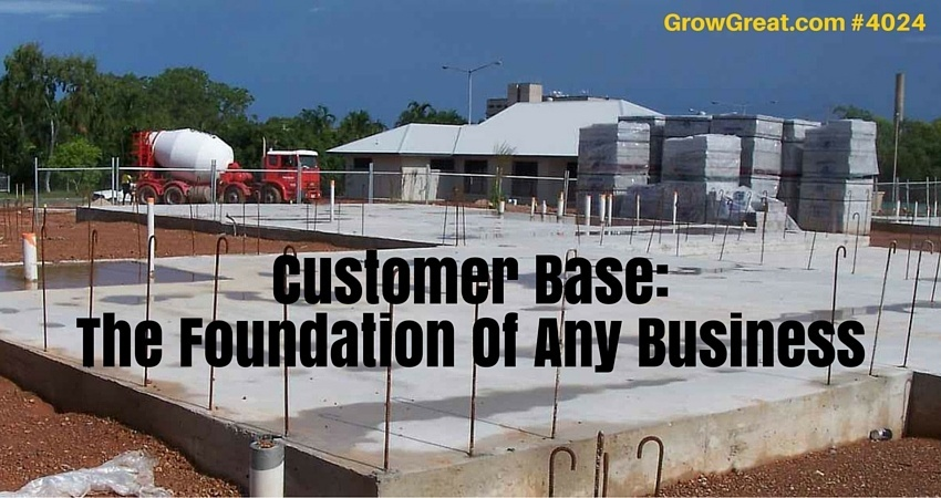 Customer Base- The Foundation Of Any Business #4024 - GROW GREAT