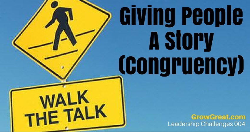 Leadership Challenges 004- Giving People A Story (Congruency) - GROW GREAT