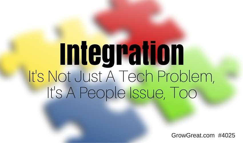 Integration: It's Not Just A Tech Problem, It's A People Issue, Too - GROW GREAT #4025