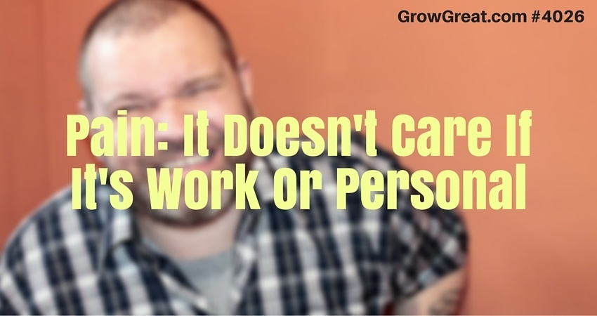Pain- It Doesn't Care If It's Work Or Personal #4026 - GROW GREAT