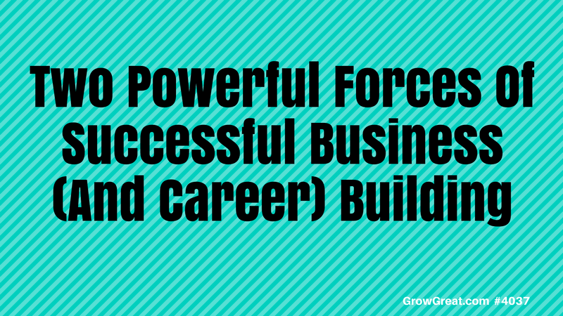 Two Powerful Forces Of Successful Business (And Career) Building – Part Two #4037