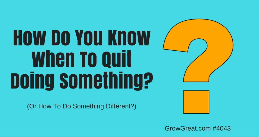 Q&A #4043: How Do You Know When To Quit Doing Something, Or How To Do Something Different? - GROW GREAT podcast