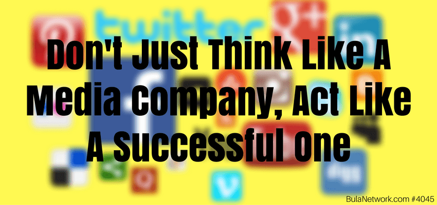 Don't Just Think Like A Media Company, Act Like A Successful One