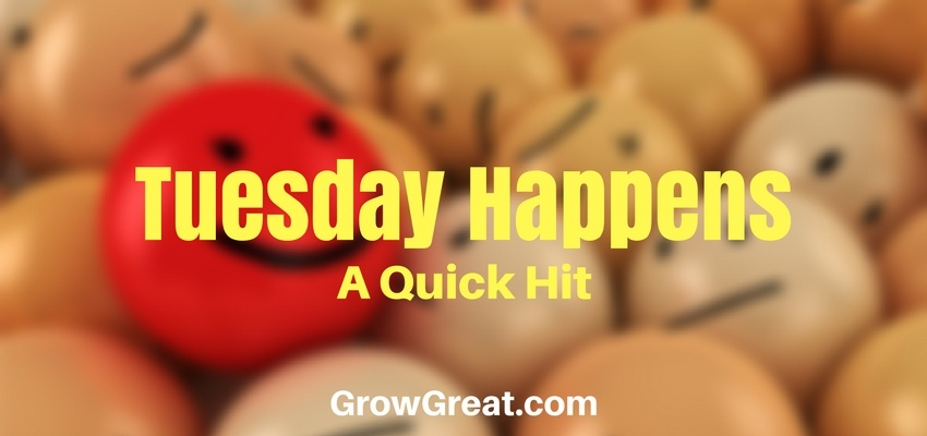 Tuesday Happens (A Quick Hit) -GROW GREAT