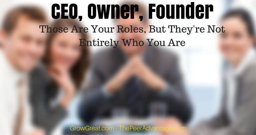 CEO, Owner, Founder: Those Are Your Roles, But They're Not Entirely Who You Are - THE PEER ADVANTAGE