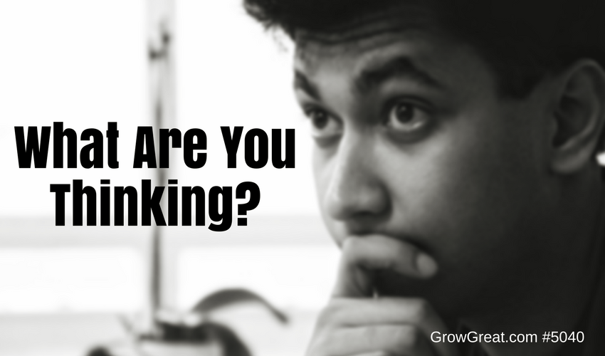 What Are You Thinking? - 5040 - GROW GREAT PODCAST