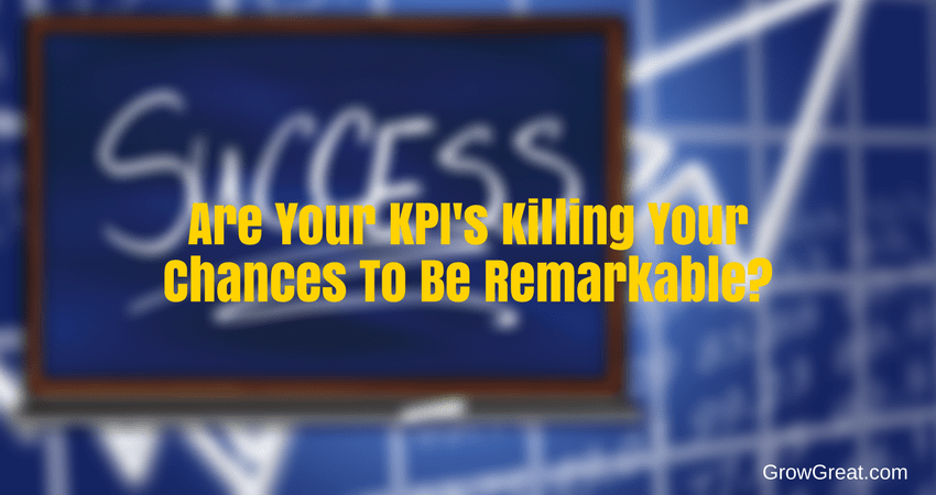 Are Your KPI's Killing Your Chances To Be Remarkable? - 5047 - GROW GREAT PODCAST