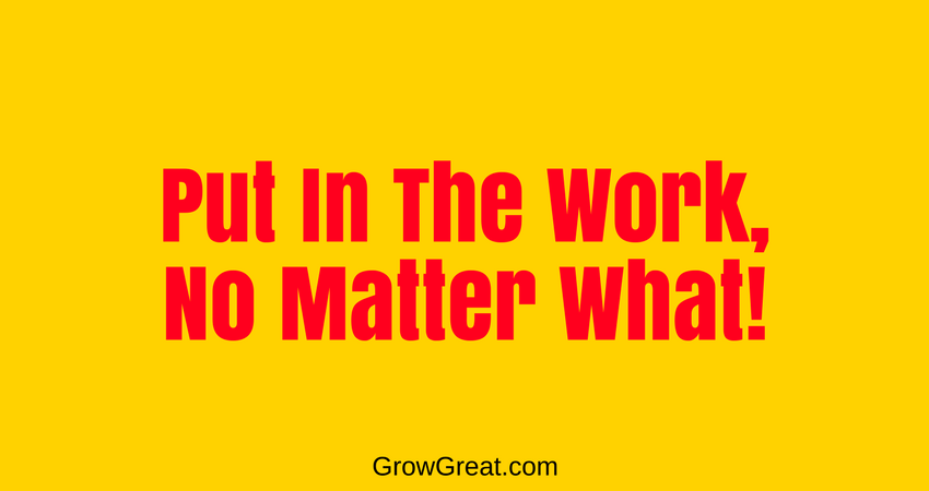 Put In The Work, No Matter What! 5049 - GROW GREAT PODCAST