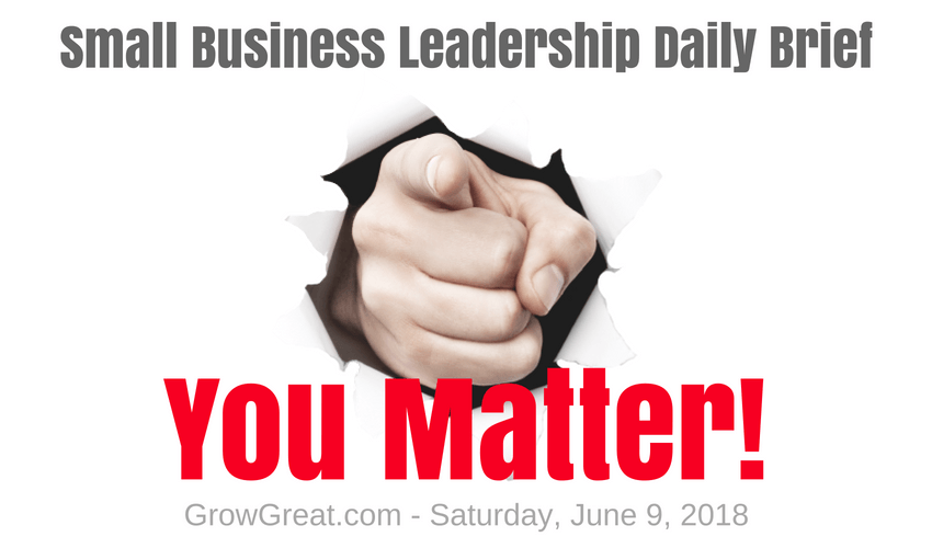 Small Business Leadership Daily Brief: June 9, 2018 – You Matter! (Yes, I know Angela Maiers and I like her)