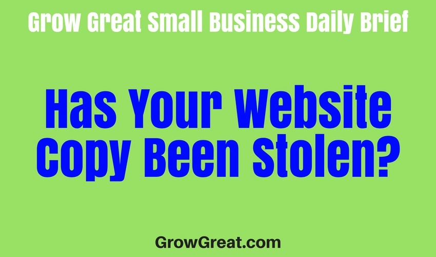 Has Your Website Copy Been Stolen? - Grow Great Small Business Daily Brief – June 28, 2018