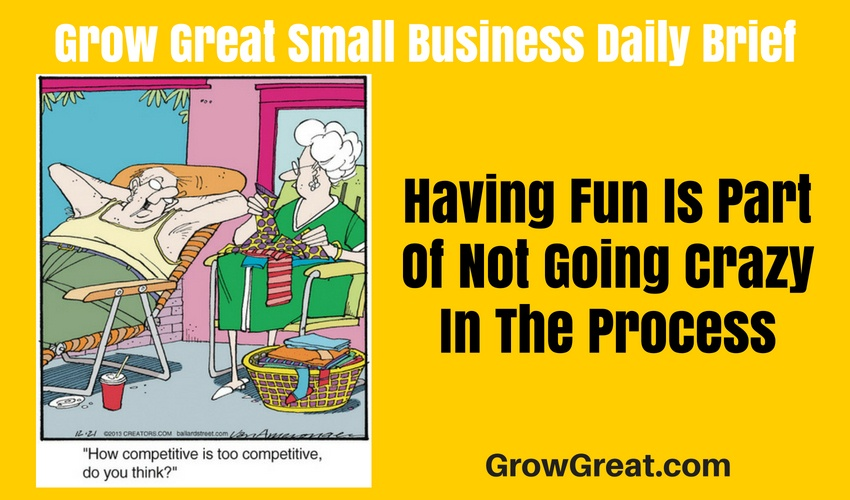Having Fun Is Part Of Not Going Crazy In The Process – Grow Great Small Business Daily Brief – July 1, 2018