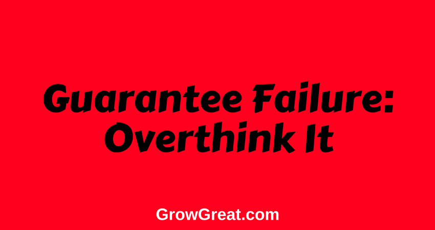 June 18, 2018 – Guarantee Failure: Overthink It – Grow Great Daily Brief