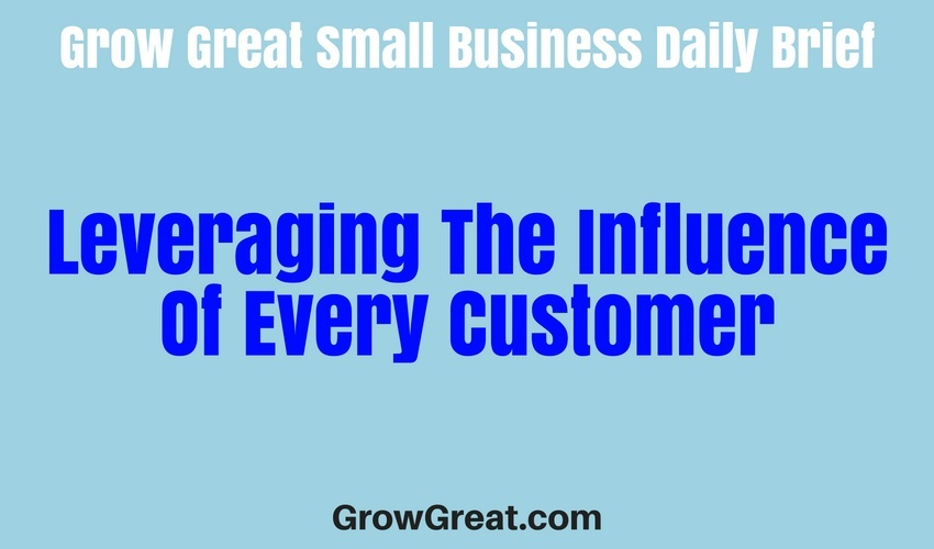 Leveraging The Influence Of Every Customer – Grow Great Small Business Daily Brief – June 29, 2018