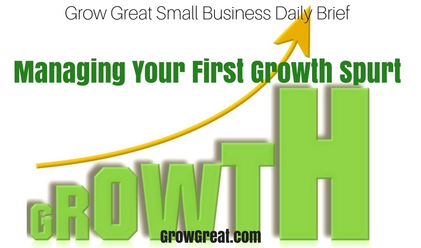 Managing Your First Growth Spurt – Grow Great Small Business Daily Brief - June 25, 2018