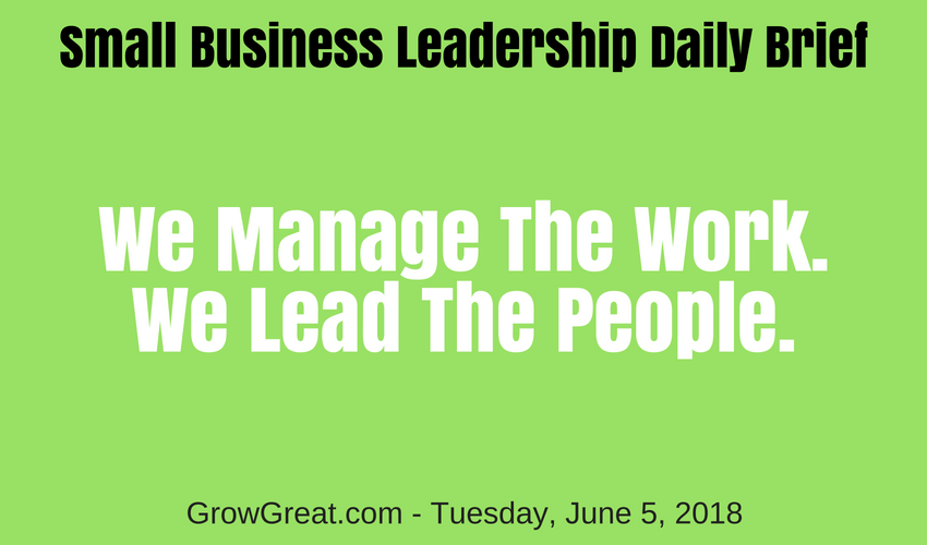 Small Business Leadership Daily Brief: June 5, 2018 – We Manage The Work. We Lead The People.