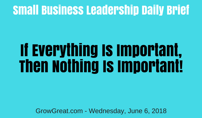 Small Business Leadership Daily Brief: June 6, 2018 – If Everything Is Important, Then Nothing Is Important!