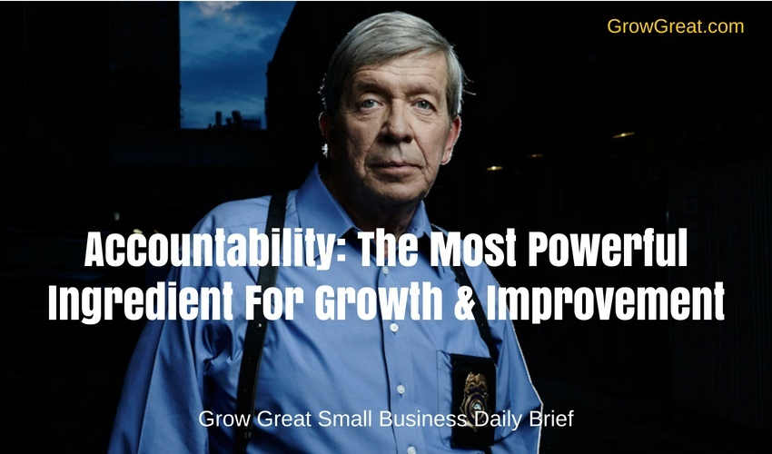 Accountability: The Most Powerful Ingredient For Growth & Improvement – Grow Great Small Business Daily Brief – July 9, 2018