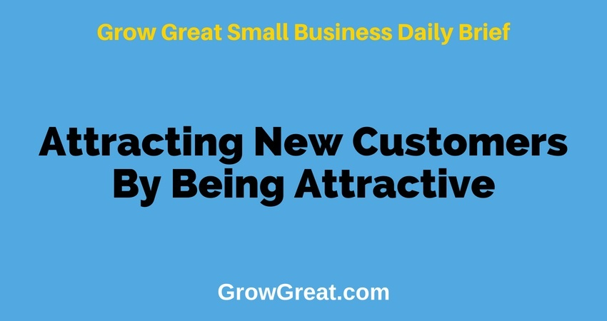 Attracting New Customers By Being Attractive – Grow Great Small Business Daily Brief – July 6, 2018