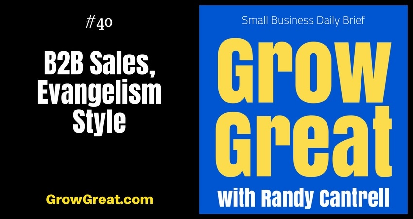B2B Sales, Evangelism Style – Grow Great Small Business Daily Brief #40 – July 18, 2018