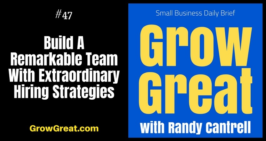 Build A Remarkable Team With Extraordinary Hiring Strategies – Grow Great Small Business Daily Brief #47 – July 26, 2018