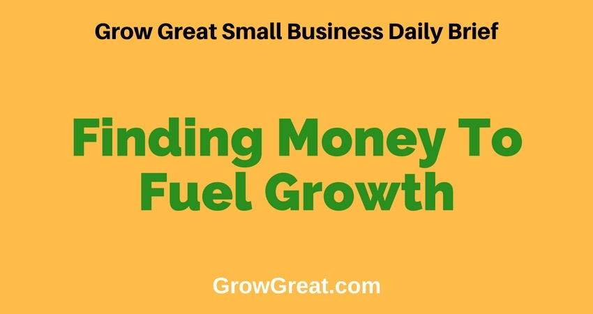 Finding Money To Fuel Growth – Grow Great Small Business Daily Brief – July 11, 2018