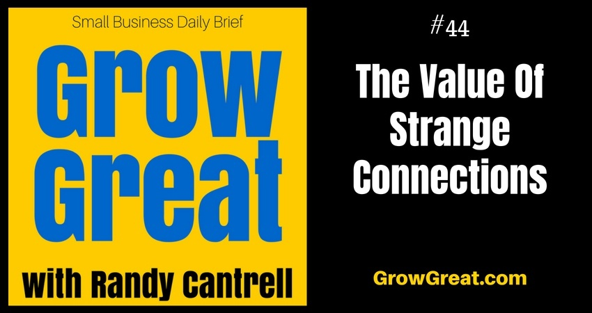 The Value Of Strange Connections – Grow Great Small Business Daily Brief #44 – July 23, 2018