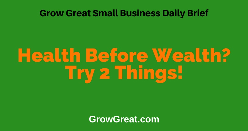 Health Before Wealth? Try 2 Things! – Grow Great Small Business Daily Brief #36 – July 12, 2018