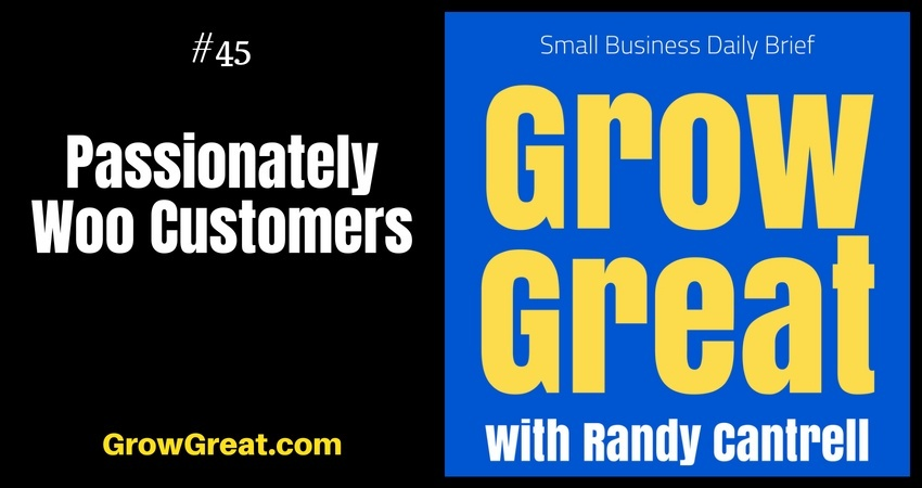 Passionately Woo Customers – Grow Great Small Business Daily Brief #45 – July 24, 2018