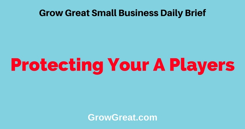 Protecting Your A Players – Grow Great Small Business Daily Brief – July 10, 2018
