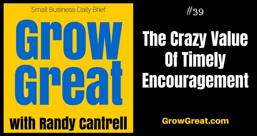 The Crazy Value Of Timely Encouragement – Grow Great Small Business Daily Brief #39 – July 17, 2018