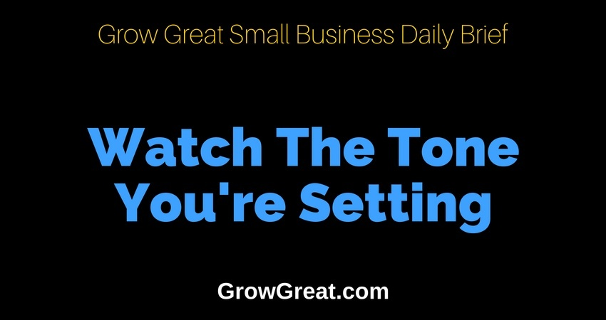 Watch The Tone You're Setting – Grow Great Small Business Daily Brief – July 3, 2018